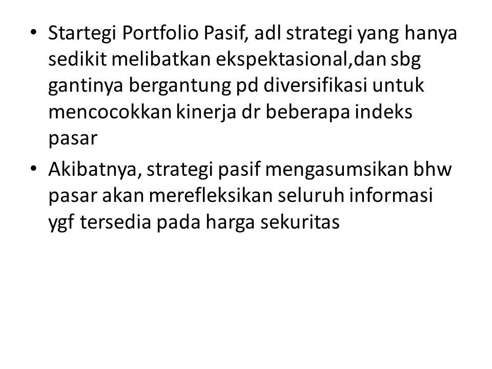 • Startegi Portfolio Pasif, adl strategi yang hanya sedikit melibatkan ekspektasional,dan sbg gantinya bergantung pd diversifikasi untuk mencocokkan k
