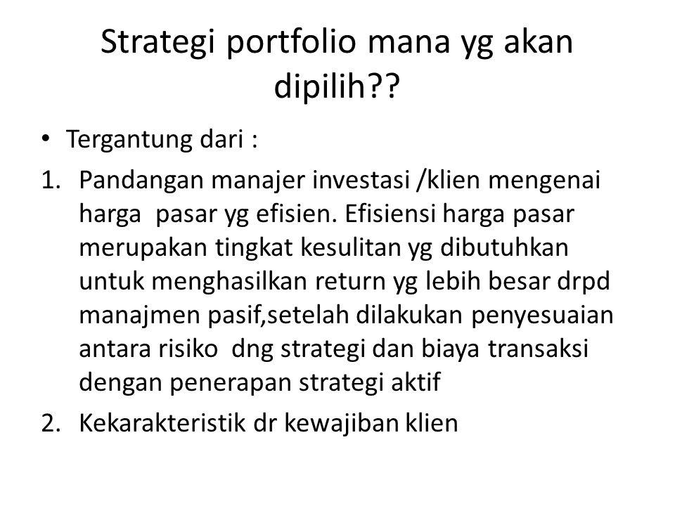 Strategi portfolio mana yg akan dipilih?? • Tergantung dari : 1.Pandangan manajer investasi /klien mengenai harga pasar yg efisien. Efisiensi harga pa