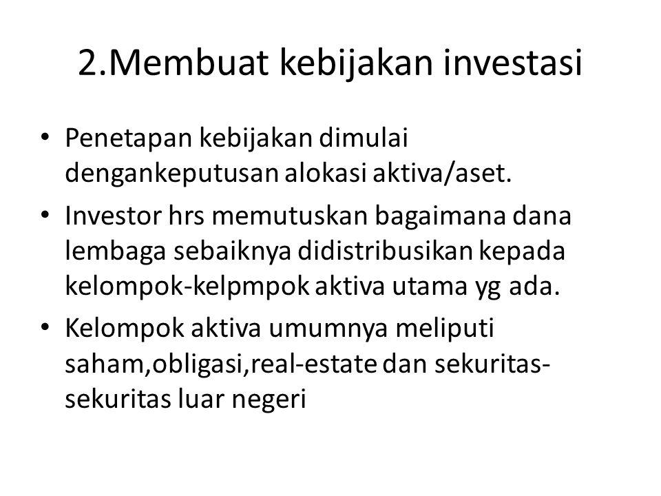 2.Membuat kebijakan investasi • Penetapan kebijakan dimulai dengankeputusan alokasi aktiva/aset. • Investor hrs memutuskan bagaimana dana lembaga seba