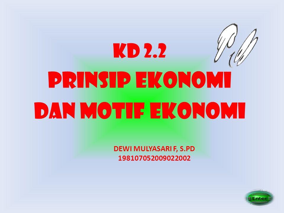 KD 2.2 PRINSIP EKONOMI DAN MOTIF EKONOMI DEWI MULYASARI F, S.PD 198107052009022002