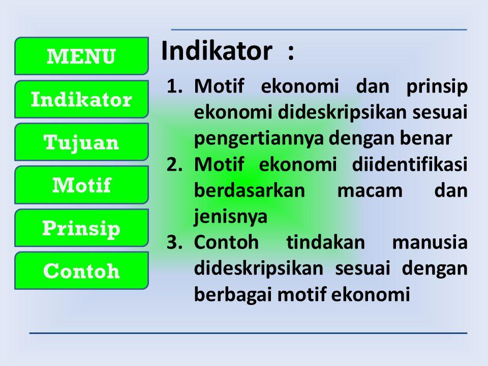 MENU Indikator Tujuan Motif Prinsip Contoh Indikator : 1.Motif ekonomi dan prinsip ekonomi dideskripsikan sesuai pengertiannya dengan benar 2.Motif ekonomi diidentifikasi berdasarkan macam dan jenisnya 3.Contoh tindakan manusia dideskripsikan sesuai dengan berbagai motif ekonomi