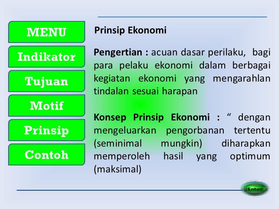 MENU Indikator Tujuan Motif Prinsip Contoh Prinsip Ekonomi Pengertian : acuan dasar perilaku, bagi para pelaku ekonomi dalam berbagai kegiatan ekonomi