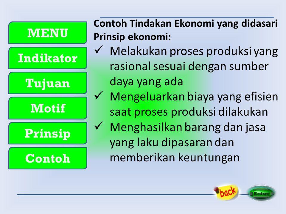 MENU Indikator Tujuan Motif Prinsip Contoh Contoh Tindakan Ekonomi yang didasari Prinsip ekonomi:  Melakukan proses produksi yang rasional sesuai den