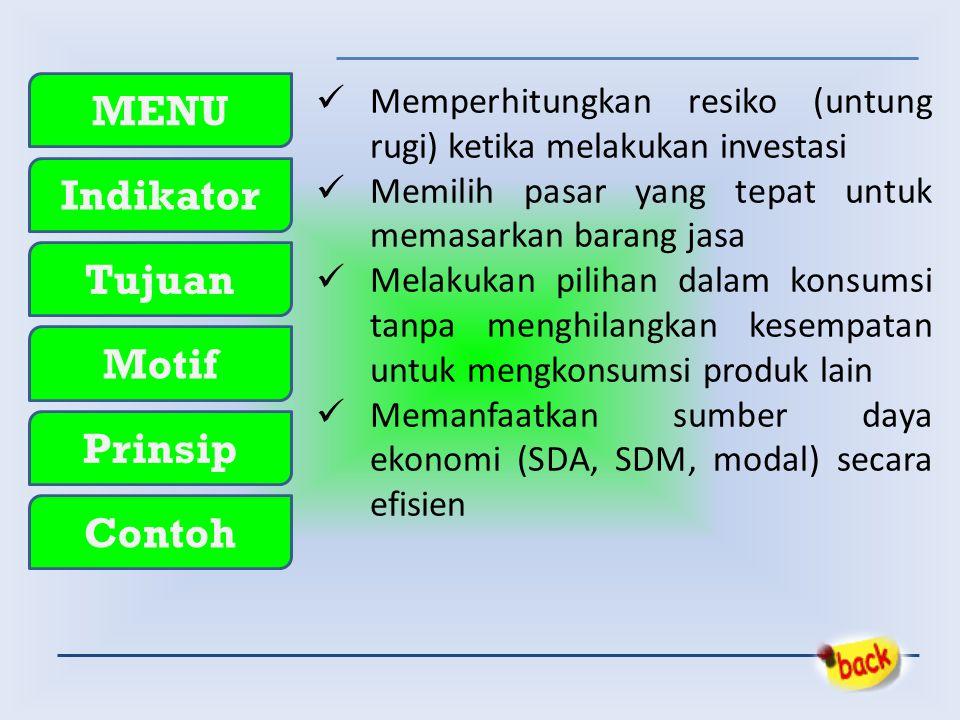 MENU Indikator Tujuan Motif Prinsip Contoh  Memperhitungkan resiko (untung rugi) ketika melakukan investasi  Memilih pasar yang tepat untuk memasarkan barang jasa  Melakukan pilihan dalam konsumsi tanpa menghilangkan kesempatan untuk mengkonsumsi produk lain  Memanfaatkan sumber daya ekonomi (SDA, SDM, modal) secara efisien