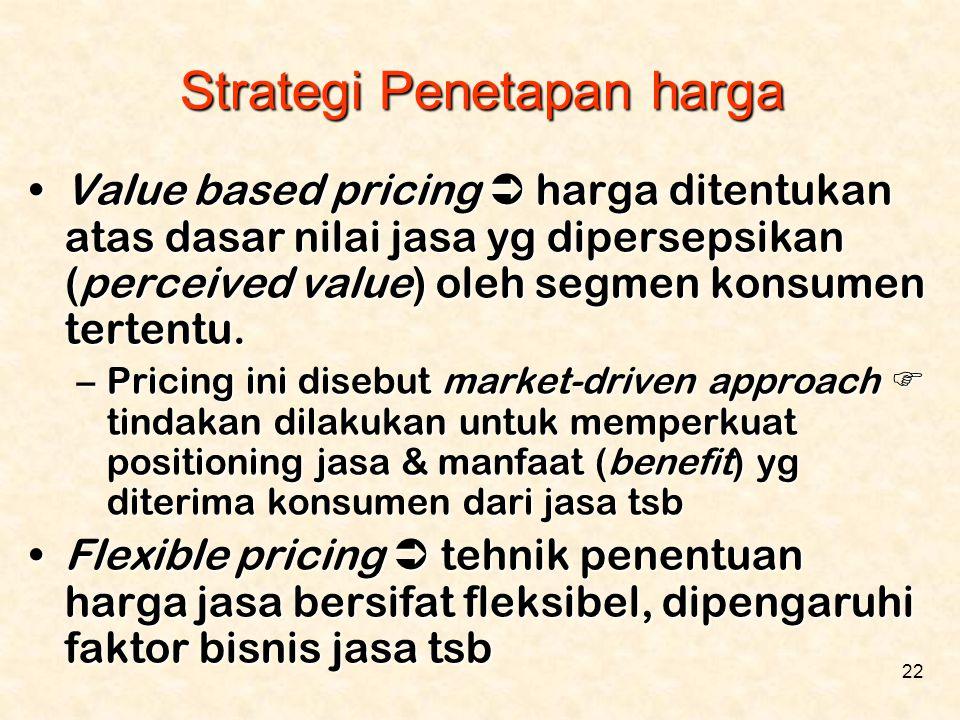 22 •Value based pricing  harga ditentukan atas dasar nilai jasa yg dipersepsikan (perceived value) oleh segmen konsumen tertentu. –Pricing ini disebu