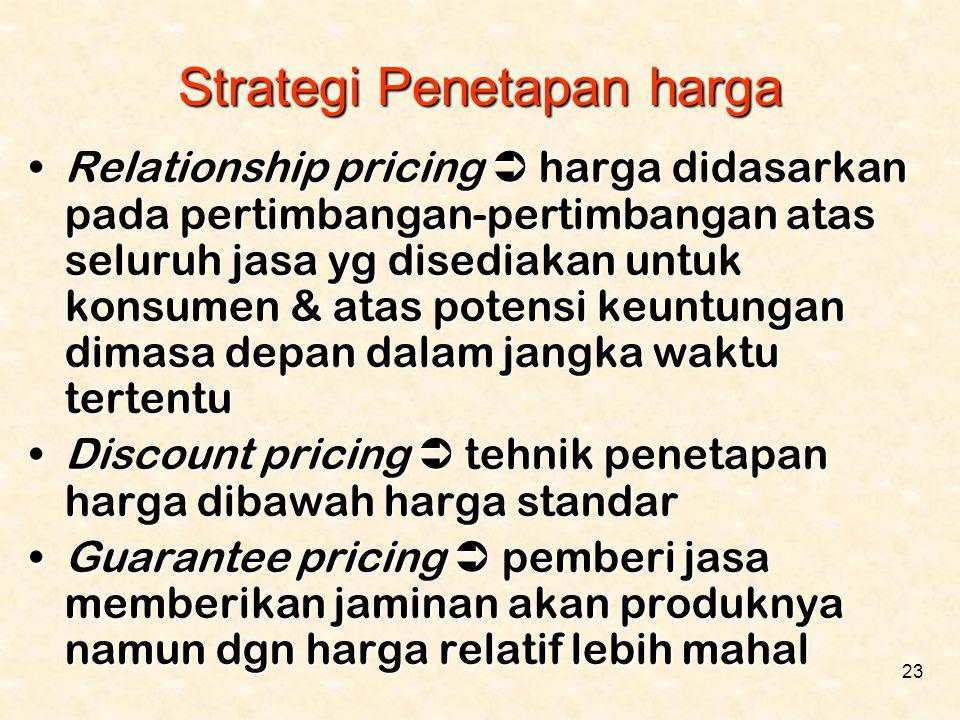 23 •Relationship pricing  harga didasarkan pada pertimbangan-pertimbangan atas seluruh jasa yg disediakan untuk konsumen & atas potensi keuntungan di
