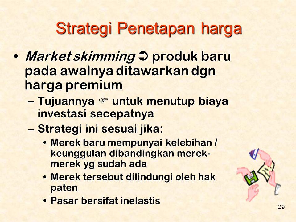 29 •Market skimming  produk baru pada awalnya ditawarkan dgn harga premium –Tujuannya  untuk menutup biaya investasi secepatnya –Strategi ini sesuai
