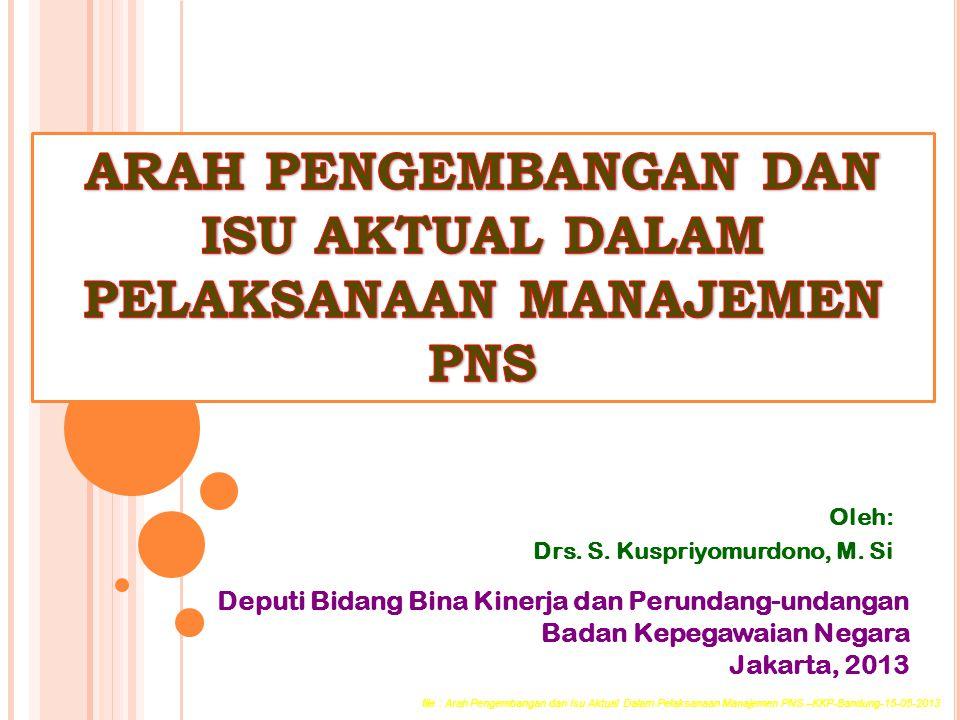 Oleh: Drs. S. Kuspriyomurdono, M. Si Deputi Bidang Bina Kinerja dan Perundang-undangan Badan Kepegawaian Negara Jakarta, 2013 file : Arah Pengembangan