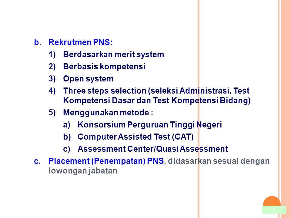 5 b.Rekrutmen PNS: 1)Berdasarkan merit system 2)Berbasis kompetensi 3)Open system 4)Three steps selection (seleksi Administrasi, Test Kompetensi Dasar