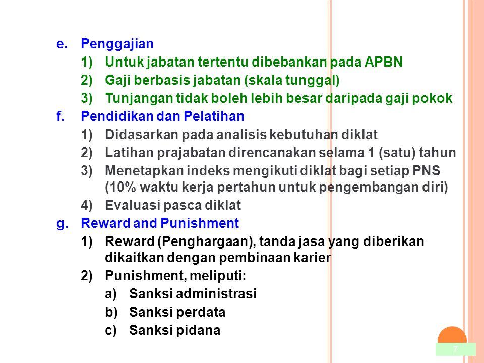 7 e.Penggajian 1)Untuk jabatan tertentu dibebankan pada APBN 2)Gaji berbasis jabatan (skala tunggal) 3)Tunjangan tidak boleh lebih besar daripada gaji