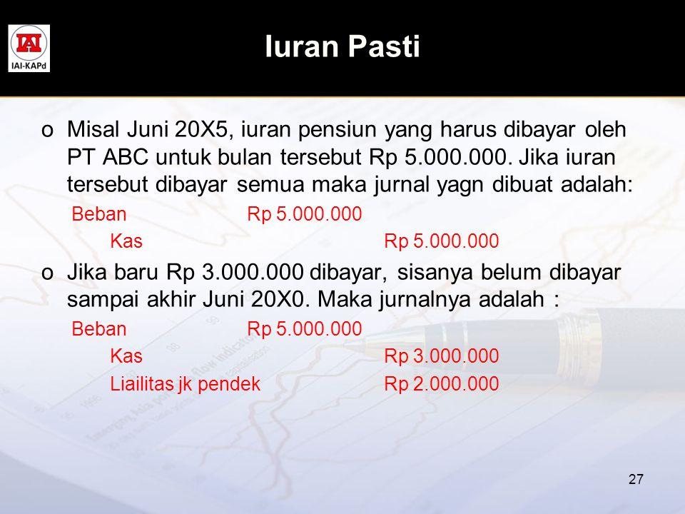 Iuran Pasti oMisal Juni 20X5, iuran pensiun yang harus dibayar oleh PT ABC untuk bulan tersebut Rp 5.000.000. Jika iuran tersebut dibayar semua maka j