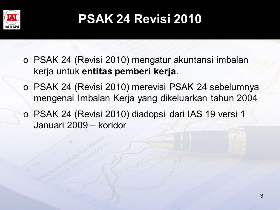 PSAK 24 Revisi 2010 oPSAK 24 (Revisi 2010) mengatur akuntansi imbalan kerja untuk entitas pemberi kerja. oPSAK 24 (Revisi 2010) merevisi PSAK 24 sebel