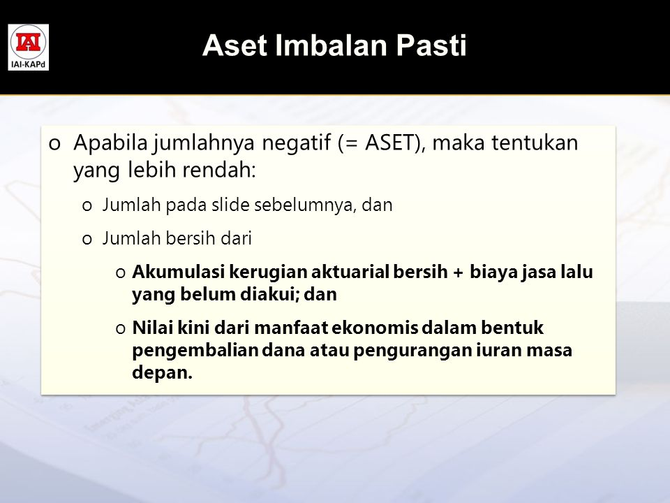 Aset Imbalan Pasti oApabila jumlahnya negatif (= ASET), maka tentukan yang lebih rendah: oJumlah pada slide sebelumnya, dan oJumlah bersih dari oAkumu