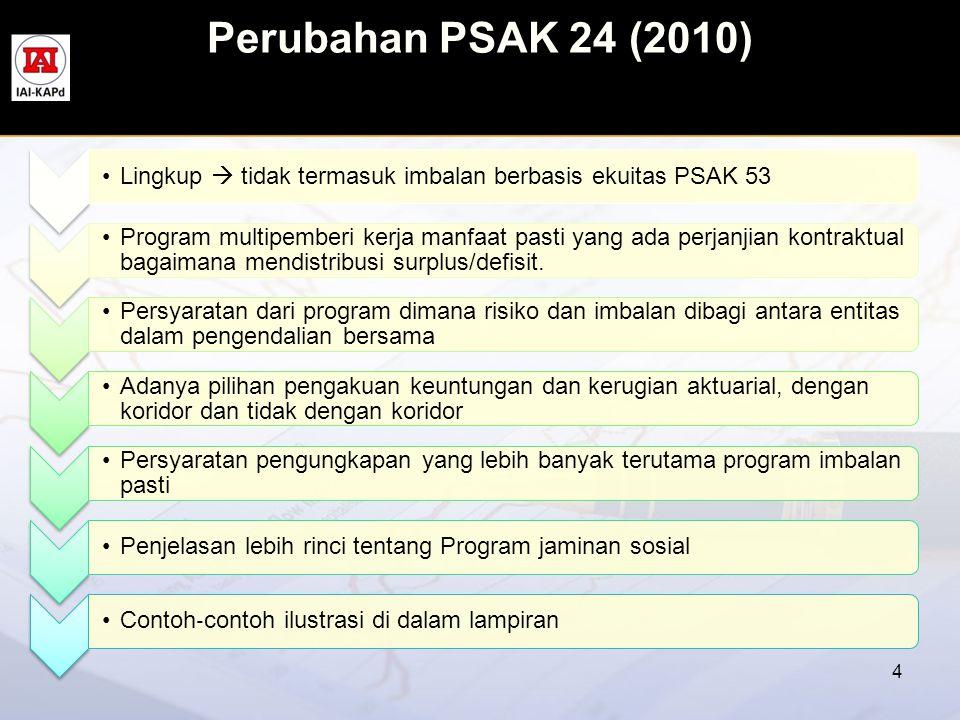Perubahan PSAK 24 (2010) 4 •Lingkup  tidak termasuk imbalan berbasis ekuitas PSAK 53 •Program multipemberi kerja manfaat pasti yang ada perjanjian ko