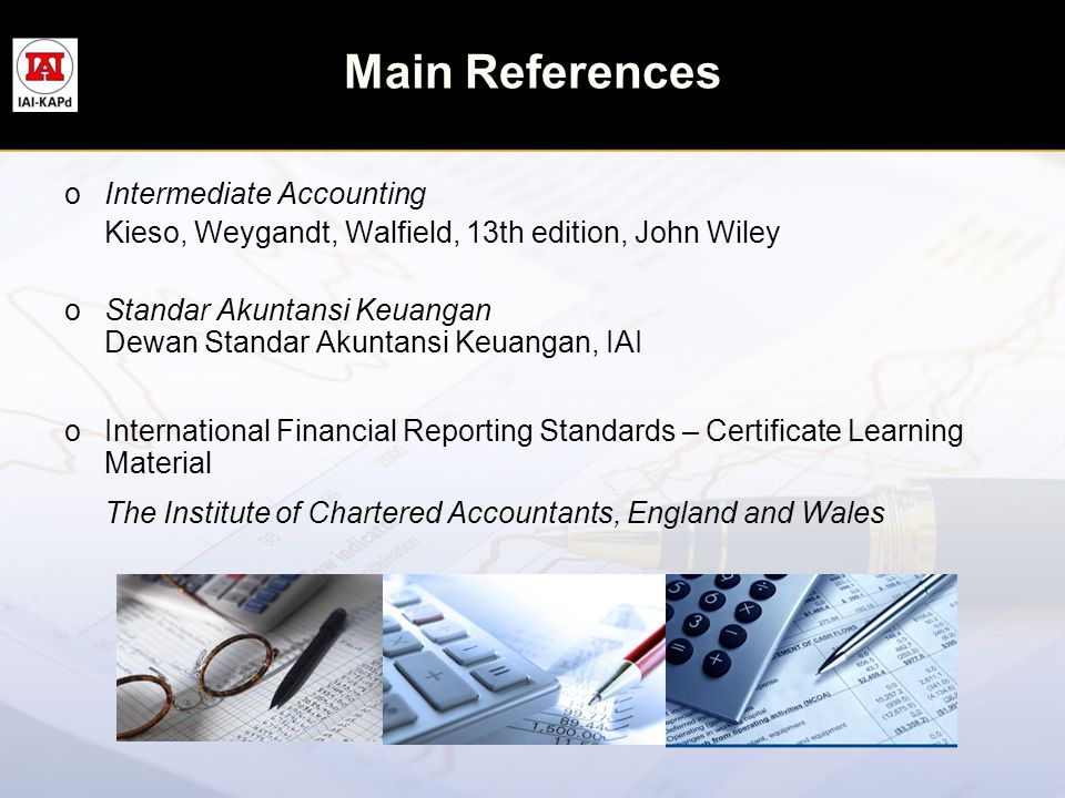 Main References oIntermediate Accounting Kieso, Weygandt, Walfield, 13th edition, John Wiley oStandar Akuntansi Keuangan Dewan Standar Akuntansi Keuan