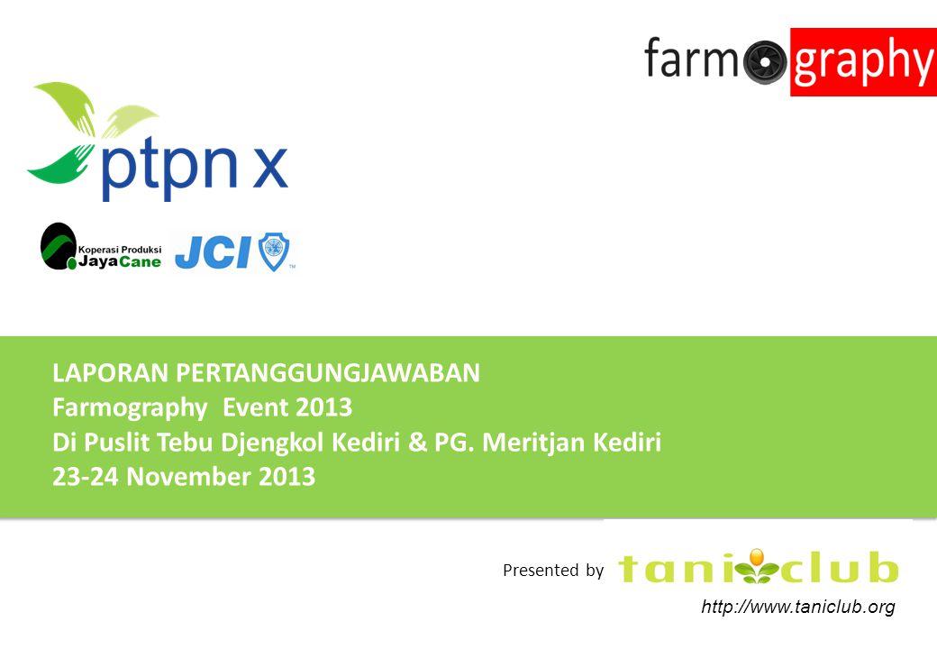 LAPORAN PERTANGGUNGJAWABAN Farmography Event 2013 Di Puslit Tebu Djengkol Kediri & PG. Meritjan Kediri 23-24 November 2013 http://www.taniclub.org Pre