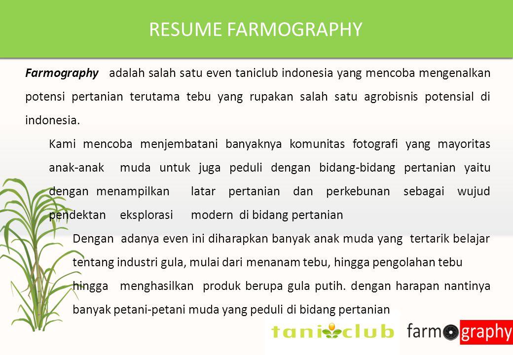 RESUME FARMOGRAPHY Farmography adalah salah satu even taniclub indonesia yang mencoba mengenalkan potensi pertanian terutama tebu yang rupakan salah satu agrobisnis potensial di indonesia.