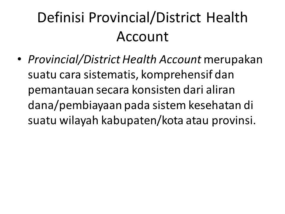 Definisi Provincial/District Health Account • Provincial/District Health Account merupakan suatu cara sistematis, komprehensif dan pemantauan secara konsisten dari aliran dana/pembiayaan pada sistem kesehatan di suatu wilayah kabupaten/kota atau provinsi.