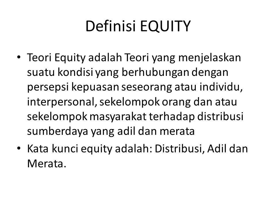 Definisi EQUITY • Teori Equity adalah Teori yang menjelaskan suatu kondisi yang berhubungan dengan persepsi kepuasan seseorang atau individu, interpersonal, sekelompok orang dan atau sekelompok masyarakat terhadap distribusi sumberdaya yang adil dan merata • Kata kunci equity adalah: Distribusi, Adil dan Merata.