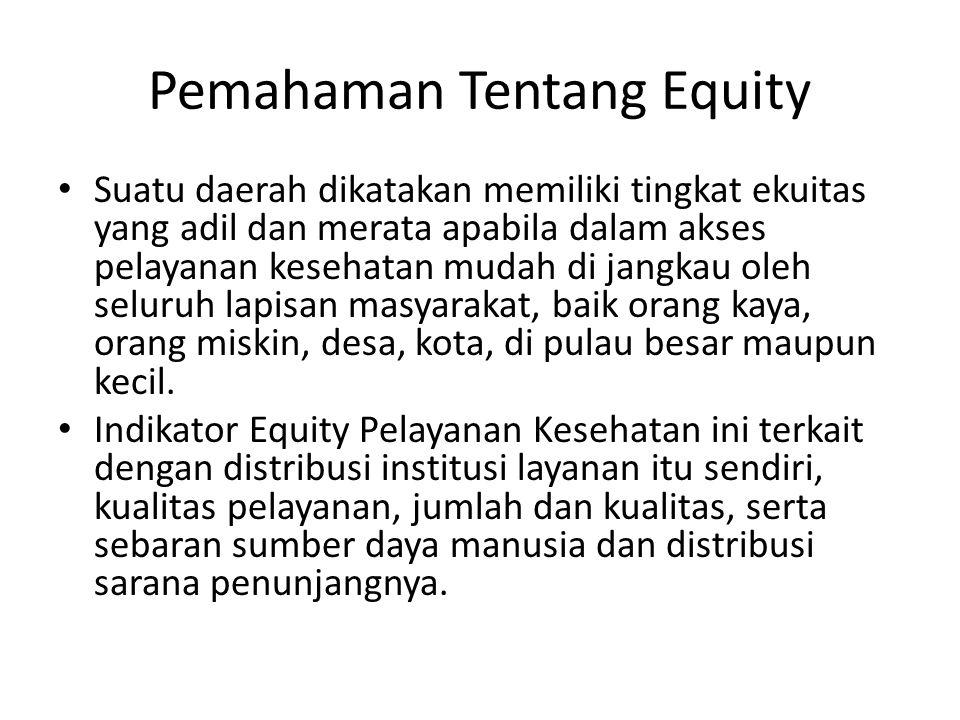 Pemahaman Tentang Equity • Suatu daerah dikatakan memiliki tingkat ekuitas yang adil dan merata apabila dalam akses pelayanan kesehatan mudah di jangkau oleh seluruh lapisan masyarakat, baik orang kaya, orang miskin, desa, kota, di pulau besar maupun kecil.