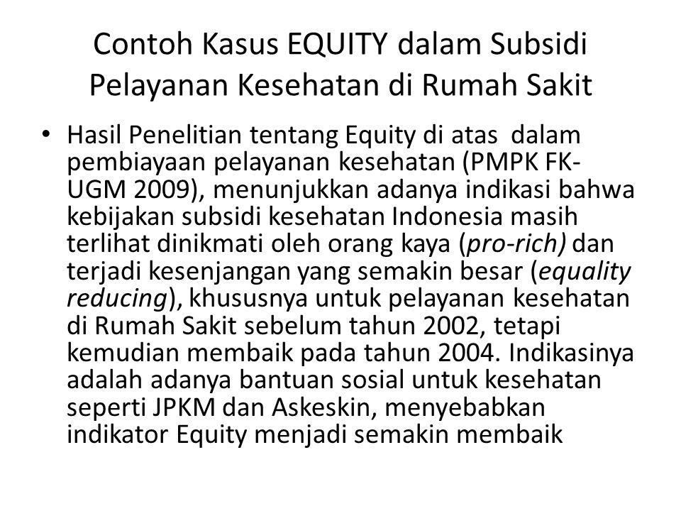 Contoh Kasus EQUITY dalam Subsidi Pelayanan Kesehatan di Rumah Sakit • Hasil Penelitian tentang Equity di atas dalam pembiayaan pelayanan kesehatan (PMPK FK- UGM 2009), menunjukkan adanya indikasi bahwa kebijakan subsidi kesehatan Indonesia masih terlihat dinikmati oleh orang kaya (pro-rich) dan terjadi kesenjangan yang semakin besar (equality reducing), khususnya untuk pelayanan kesehatan di Rumah Sakit sebelum tahun 2002, tetapi kemudian membaik pada tahun 2004.