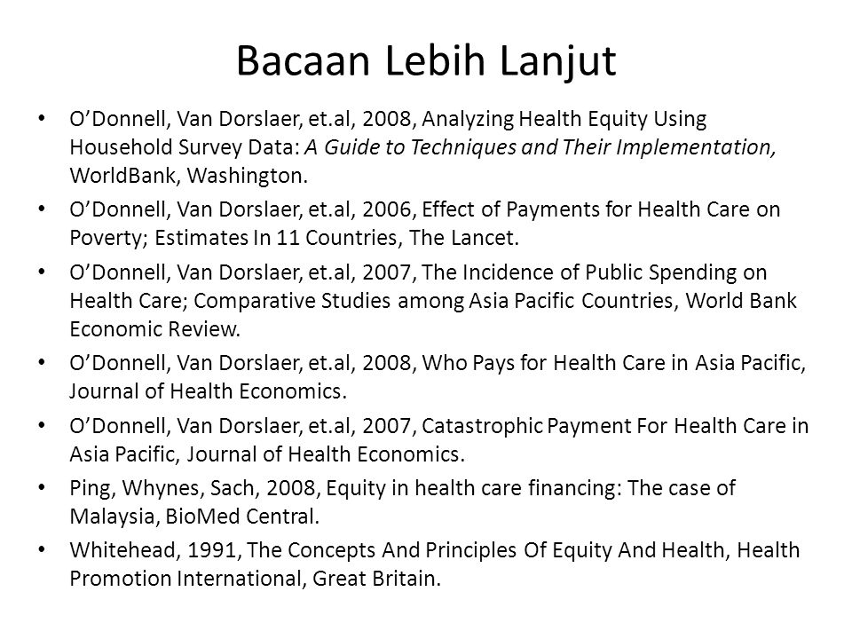 Bacaan Lebih Lanjut • O'Donnell, Van Dorslaer, et.al, 2008, Analyzing Health Equity Using Household Survey Data: A Guide to Techniques and Their Implementation, WorldBank, Washington.