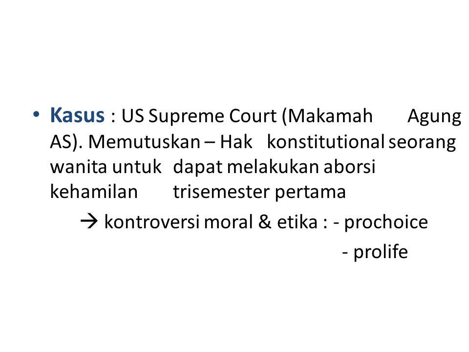 • Kasus : US Supreme Court (Makamah Agung AS). Memutuskan – Hak konstitutional seorang wanita untuk dapat melakukan aborsi kehamilan trisemester perta