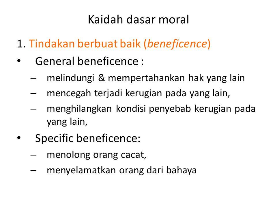 Kaidah dasar moral 1. Tindakan berbuat baik (beneficence) • General beneficence : – melindungi & mempertahankan hak yang lain – mencegah terjadi kerug