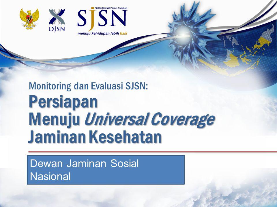 Persiapan Menuju Universal Coverage Jaminan Kesehatan Dewan Jaminan Sosial Nasional Monitoring dan Evaluasi SJSN: