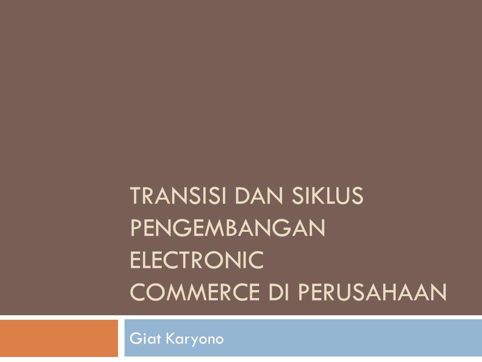 TRANSISI DAN SIKLUS PENGEMBANGAN ELECTRONIC COMMERCE DI PERUSAHAAN Giat Karyono