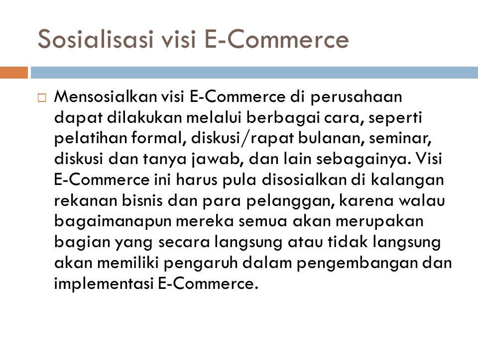 Sosialisasi visi E-Commerce  Mensosialkan visi E-Commerce di perusahaan dapat dilakukan melalui berbagai cara, seperti pelatihan formal, diskusi/rapa