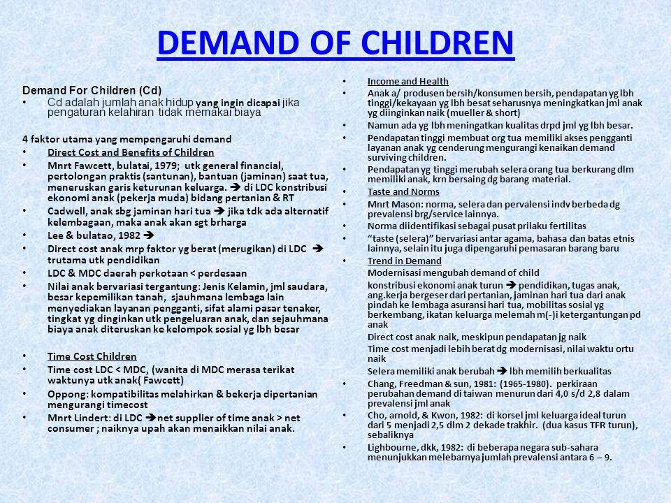 DEMAND OF CHILDREN Demand For Children (Cd) •Cd adalah jumlah anak hidup yang ingin dicapai jika pengaturan kelahiran tidak memakai biaya 4 faktor utama yang mempengaruhi demand • Direct Cost and Benefits of Children • Mnrt Fawcett, bulatai, 1979; utk general financial, pertolongan praktis (santunan), bantuan (jaminan) saat tua, meneruskan garis keturunan keluarga.