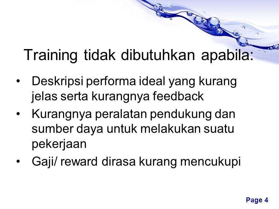 Free Powerpoint Templates Page 4 Training tidak dibutuhkan apabila: •Deskripsi performa ideal yang kurang jelas serta kurangnya feedback •Kurangnya peralatan pendukung dan sumber daya untuk melakukan suatu pekerjaan •Gaji/ reward dirasa kurang mencukupi