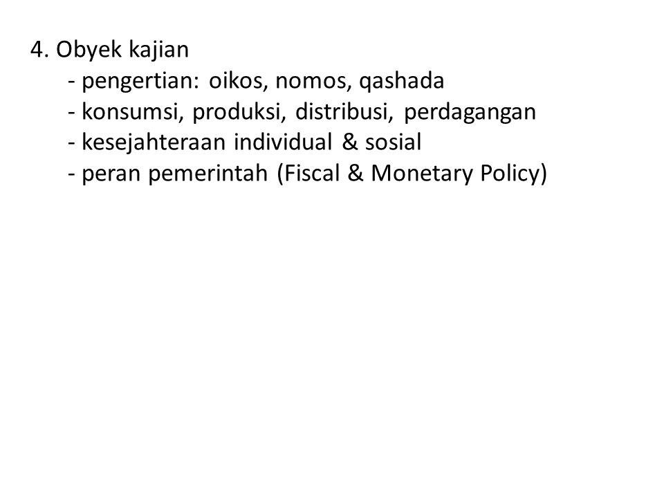 4. Obyek kajian - pengertian: oikos, nomos, qashada - konsumsi, produksi, distribusi, perdagangan - kesejahteraan individual & sosial - peran pemerint