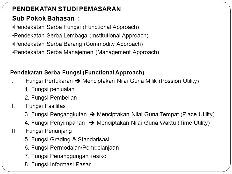 PENDEKATAN STUDI PEMASARAN Sub Pokok Bahasan : •Pendekatan Serba Fungsi (Functional Approach) •Pendekatan Serba Lembaga (Institutional Approach) •Pend