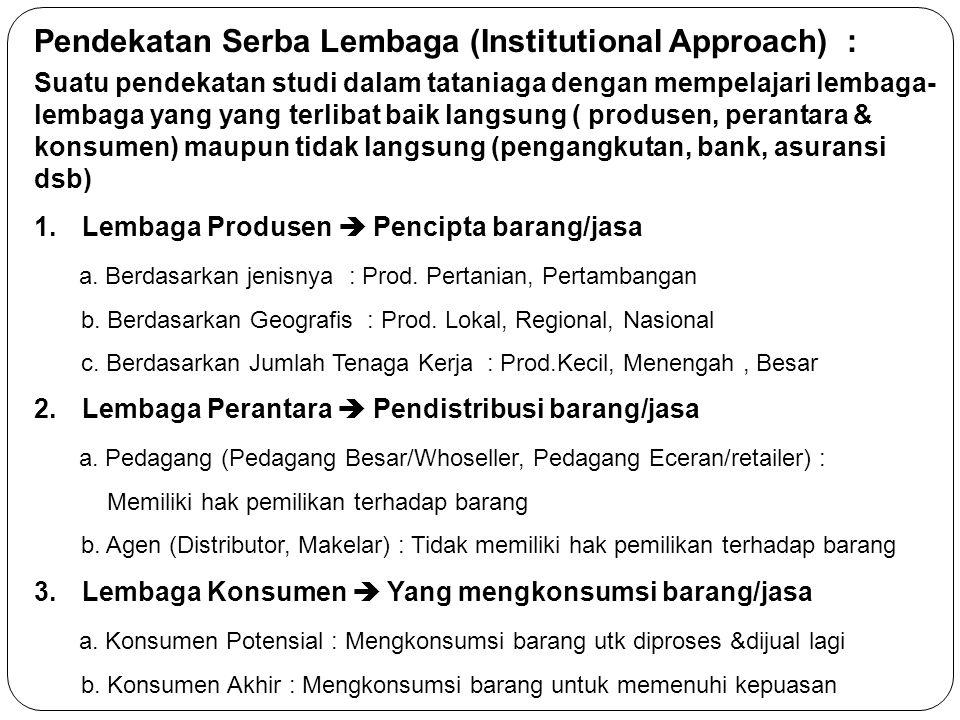 Pendekatan Serba Lembaga (Institutional Approach) : Suatu pendekatan studi dalam tataniaga dengan mempelajari lembaga- lembaga yang yang terlibat baik