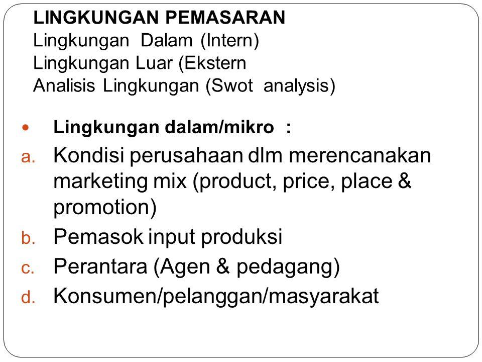  Lingkungan dalam/mikro : a. Kondisi perusahaan dlm merencanakan marketing mix (product, price, place & promotion) b. Pemasok input produksi c. Peran