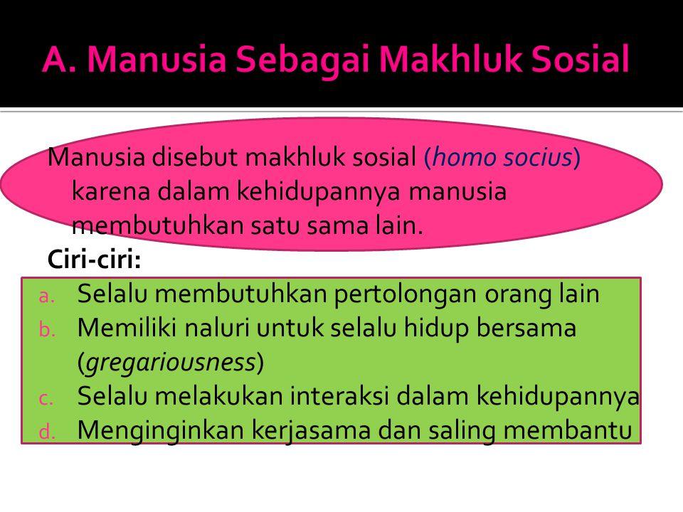 Manusia disebut makhluk sosial (homo socius) karena dalam kehidupannya manusia membutuhkan satu sama lain. Ciri-ciri: a. Selalu membutuhkan pertolonga