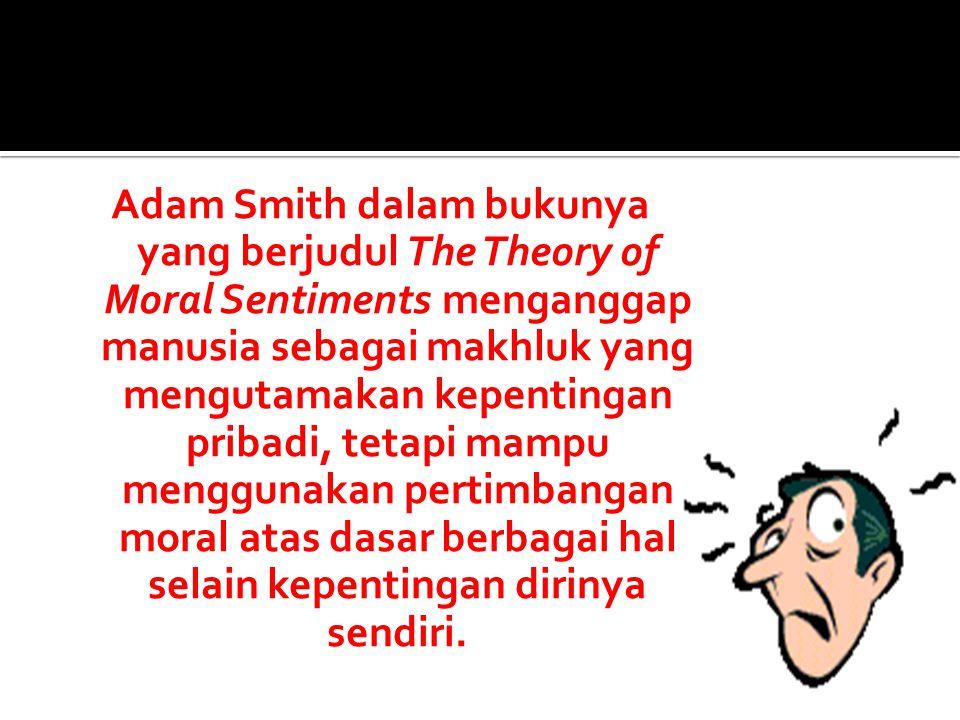 Adam Smith dalam bukunya yang berjudul The Theory of Moral Sentiments menganggap manusia sebagai makhluk yang mengutamakan kepentingan pribadi, tetapi