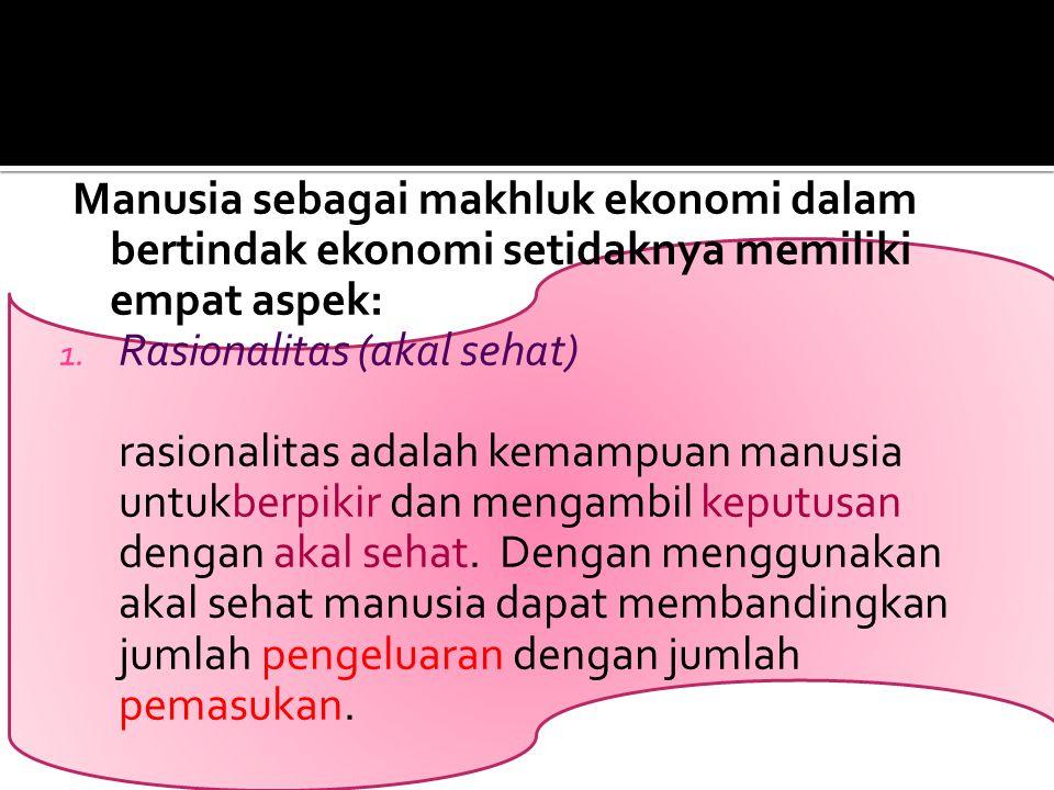Manusia sebagai makhluk ekonomi dalam bertindak ekonomi setidaknya memiliki empat aspek: 1. Rasionalitas (akal sehat) rasionalitas adalah kemampuan ma