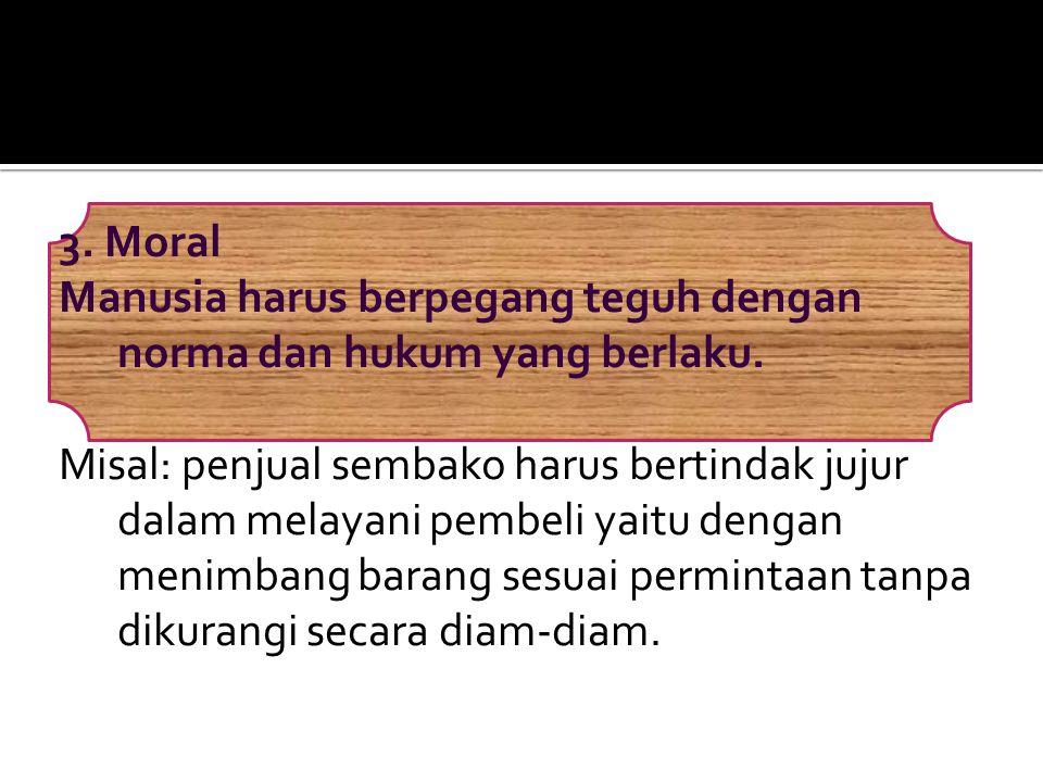 3. Moral Manusia harus berpegang teguh dengan norma dan hukum yang berlaku. Misal: penjual sembako harus bertindak jujur dalam melayani pembeli yaitu