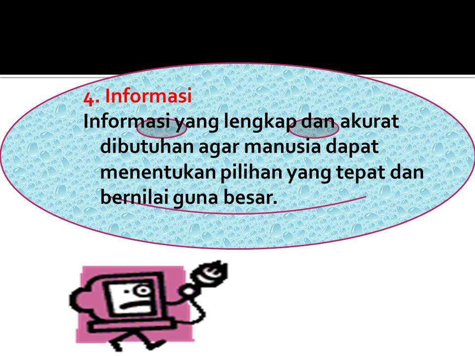 4. Informasi Informasi yang lengkap dan akurat dibutuhan agar manusia dapat menentukan pilihan yang tepat dan bernilai guna besar.