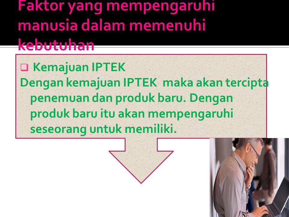  Kemajuan IPTEK Dengan kemajuan IPTEK maka akan tercipta penemuan dan produk baru. Dengan produk baru itu akan mempengaruhi seseorang untuk memiliki.