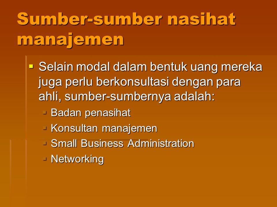Sumber-sumber nasihat manajemen  Selain modal dalam bentuk uang mereka juga perlu berkonsultasi dengan para ahli, sumber-sumbernya adalah:  Badan penasihat  Konsultan manajemen  Small Business Administration  Networking