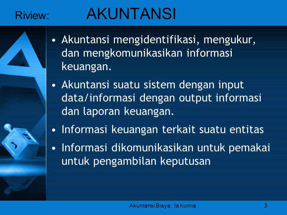 Riview: AKUNTANSI Akuntansi Biaya: Ia kurnia3 •Akuntansi mengidentifikasi, mengukur, dan mengkomunikasikan informasi keuangan. •Akuntansi suatu sistem