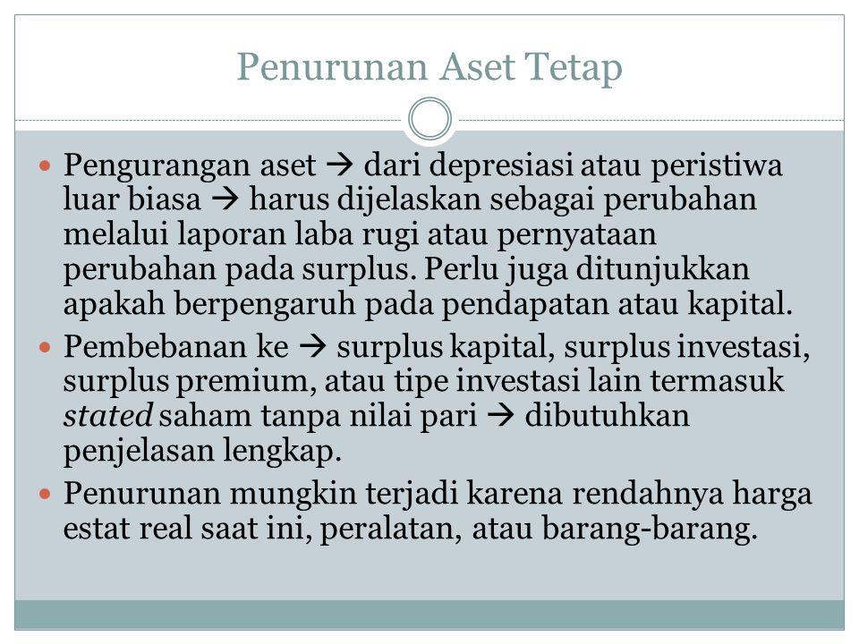 Penurunan Aset Tetap  Pengurangan aset  dari depresiasi atau peristiwa luar biasa  harus dijelaskan sebagai perubahan melalui laporan laba rugi atau pernyataan perubahan pada surplus.