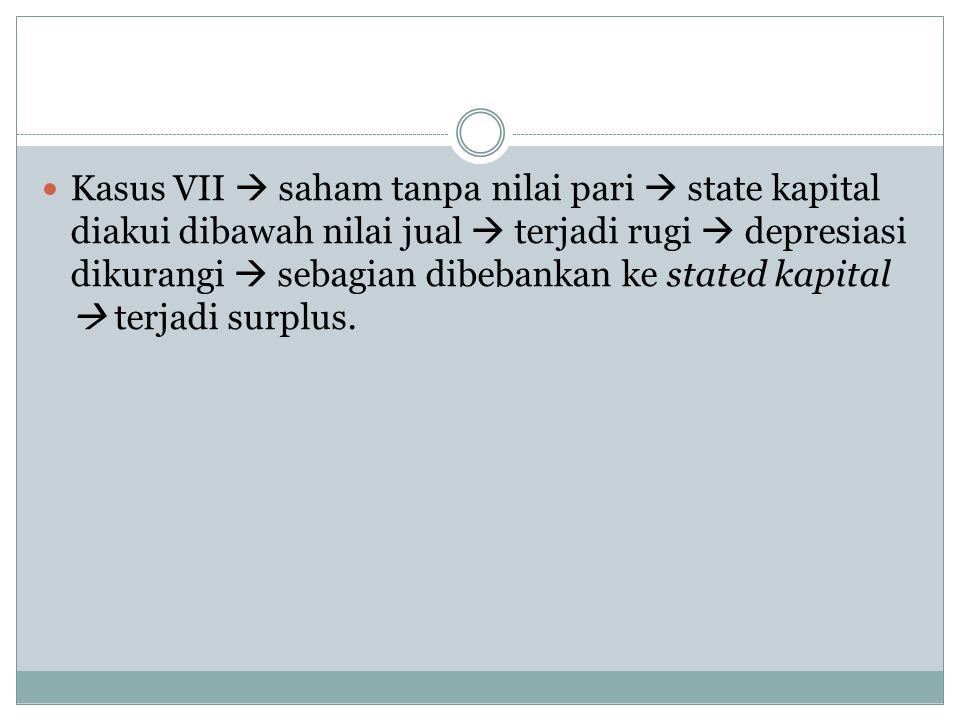  Kasus VII  saham tanpa nilai pari  state kapital diakui dibawah nilai jual  terjadi rugi  depresiasi dikurangi  sebagian dibebankan ke stated kapital  terjadi surplus.