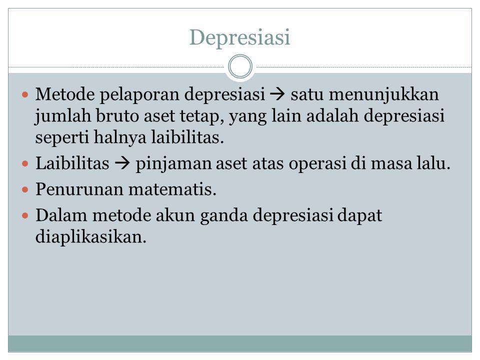 Depresiasi  Metode pelaporan depresiasi  satu menunjukkan jumlah bruto aset tetap, yang lain adalah depresiasi seperti halnya laibilitas.