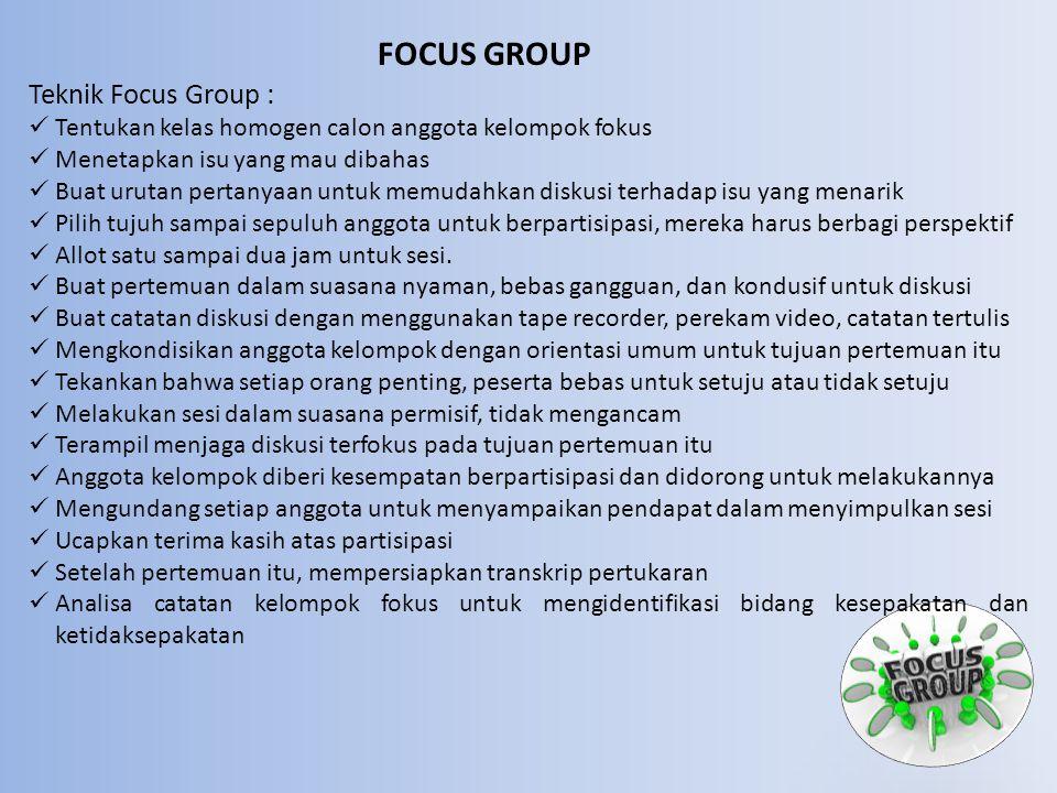 FOCUS GROUP Teknik Focus Group :  Tentukan kelas homogen calon anggota kelompok fokus  Menetapkan isu yang mau dibahas  Buat urutan pertanyaan untuk memudahkan diskusi terhadap isu yang menarik  Pilih tujuh sampai sepuluh anggota untuk berpartisipasi, mereka harus berbagi perspektif  Allot satu sampai dua jam untuk sesi.