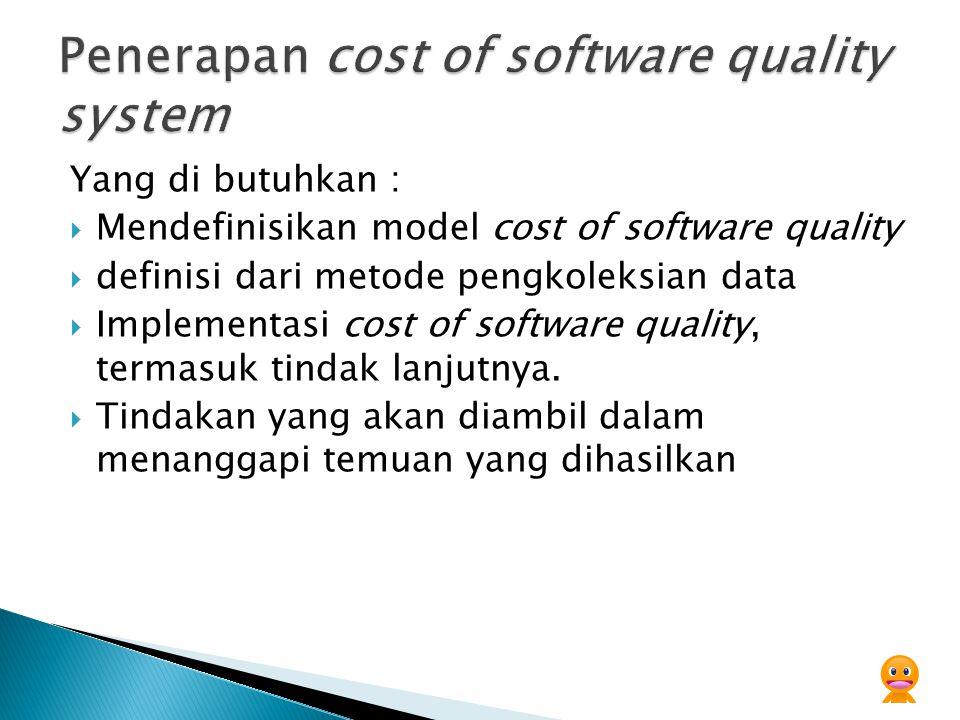 Yang di butuhkan :  Mendefinisikan model cost of software quality  definisi dari metode pengkoleksian data  Implementasi cost of software quality,